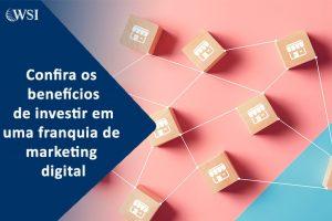 Confira os benefícios de investir em uma franquia de marketing digital