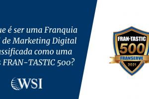 O que é ser uma Franquia WSI de Marketing Digital classificada como uma das FRAN-TASTIC 500?